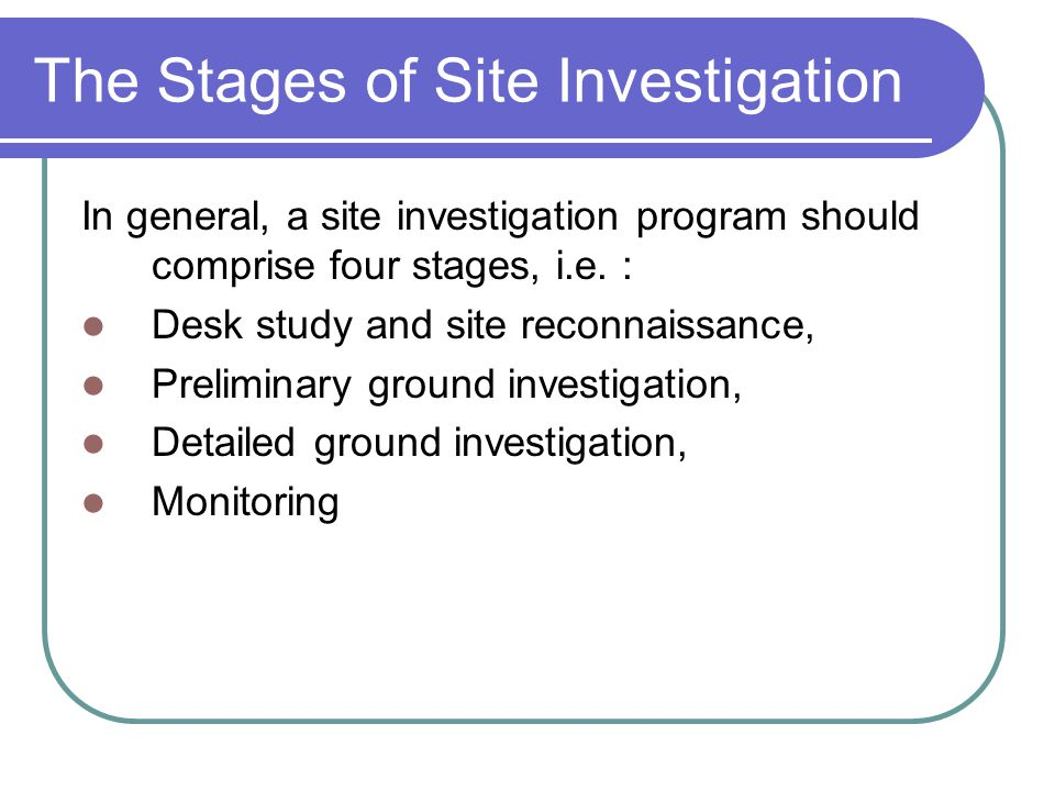 The Stages of Site Investigation In general, a site investigation program should comprise four stages, i.e. : Desk study and site reconnaissance, Prel