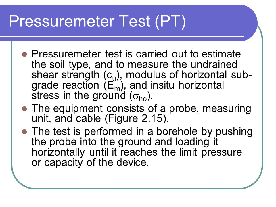 Pressuremeter Test (PT) Pressuremeter test is carried out to estimate the soil type, and to measure the undrained shear strength (c u ), modulus of ho
