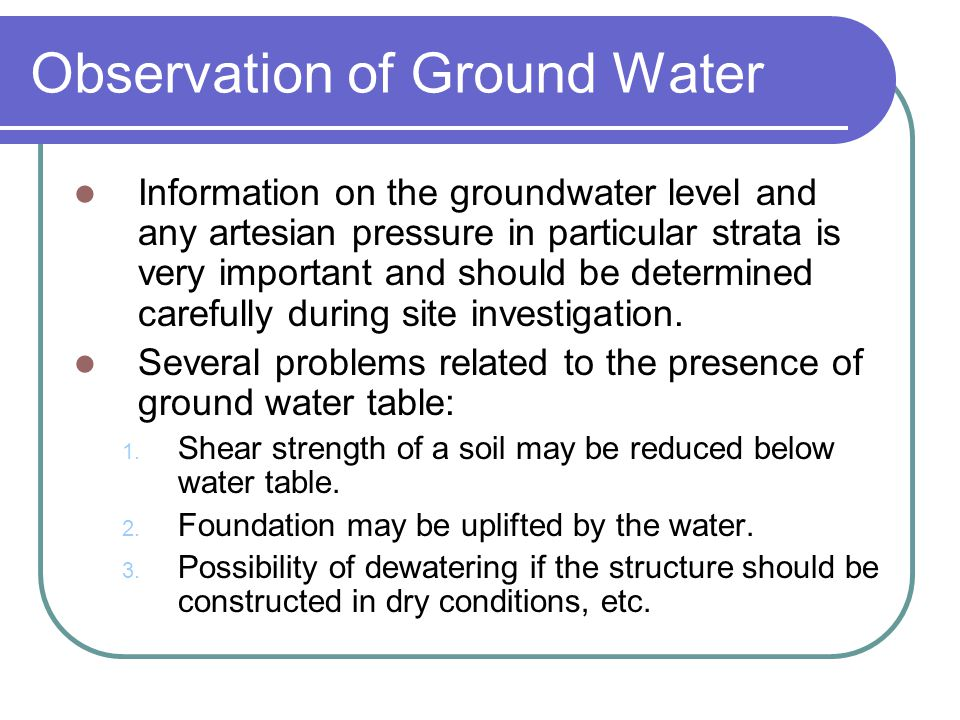 Observation of Ground Water Information on the groundwater level and any artesian pressure in particular strata is very important and should be determ