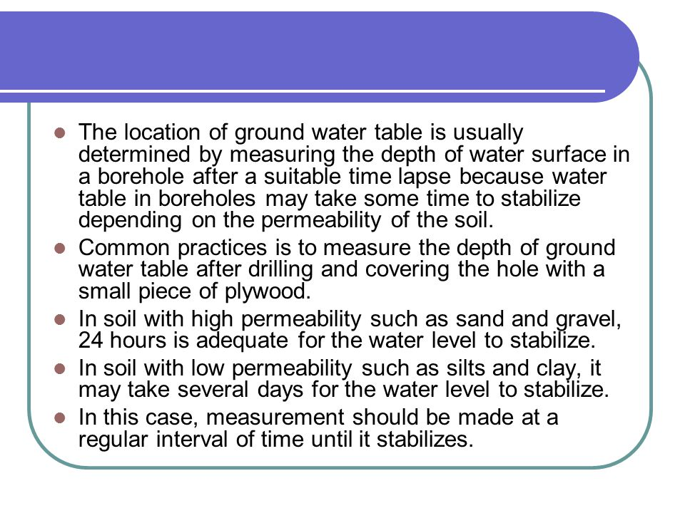 The location of ground water table is usually determined by measuring the depth of water surface in a borehole after a suitable time lapse because wat