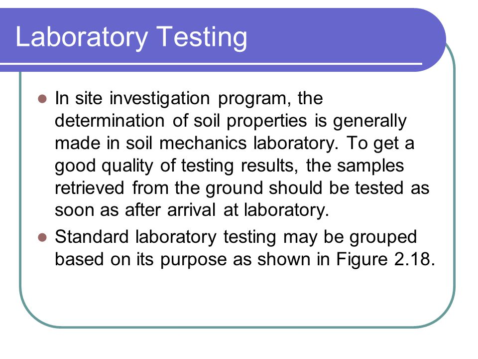Laboratory Testing In site investigation program, the determination of soil properties is generally made in soil mechanics laboratory. To get a good q