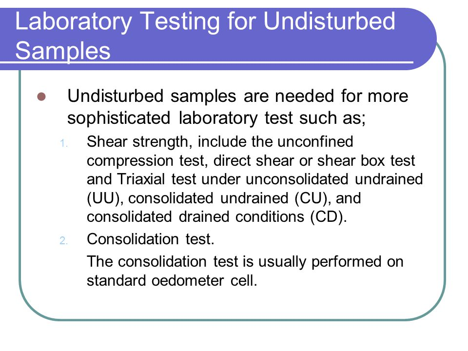 Laboratory Testing for Undisturbed Samples Undisturbed samples are needed for more sophisticated laboratory test such as; 1. Shear strength, include t