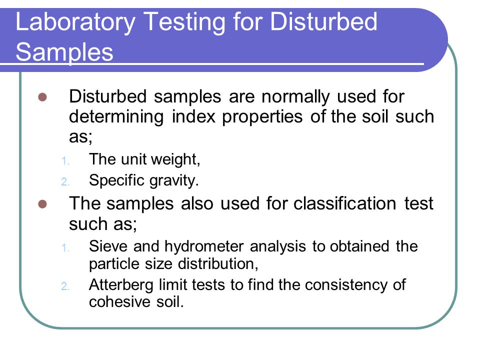 Laboratory Testing for Disturbed Samples Disturbed samples are normally used for determining index properties of the soil such as; 1. The unit weight,