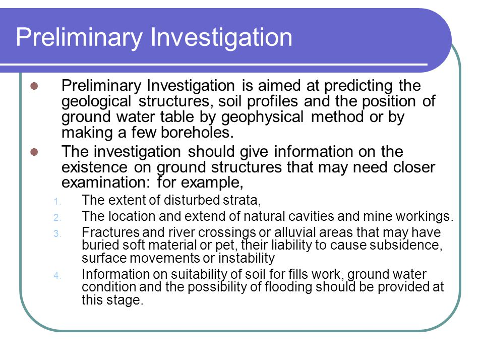 Preliminary Investigation Preliminary Investigation is aimed at predicting the geological structures, soil profiles and the position of ground water t