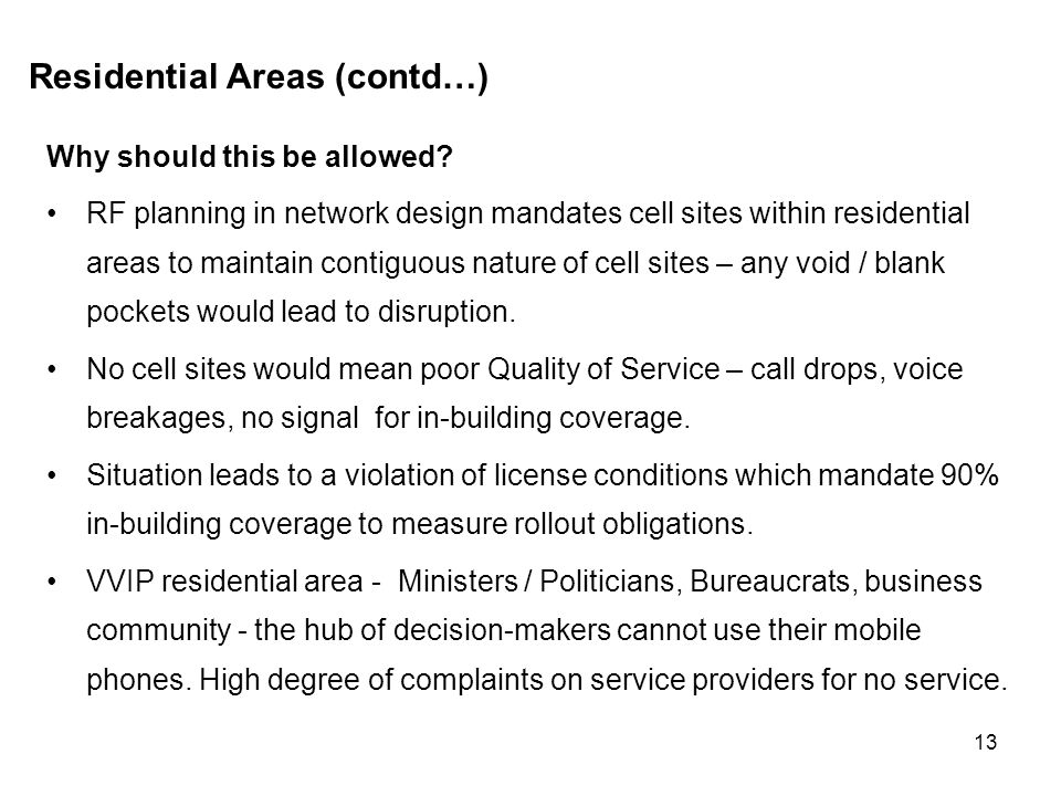 13 Residential Areas (contd…) Why should this be allowed? RF planning in network design mandates cell sites within residential areas to maintain conti