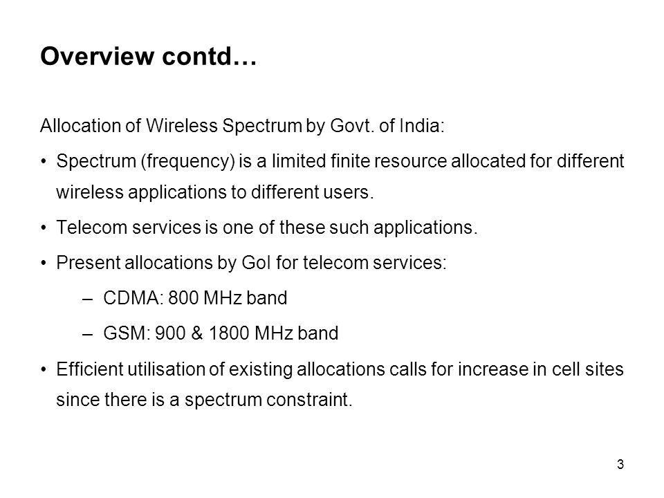 3 Overview contd… Allocation of Wireless Spectrum by Govt. of India: Spectrum (frequency) is a limited finite resource allocated for different wireles