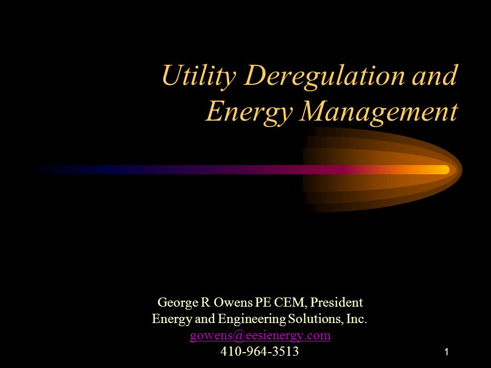 1 Utility Deregulation and Energy Management George R Owens PE CEM, President Energy and Engineering Solutions, Inc. gowens@eesienergy.com 410-964-351