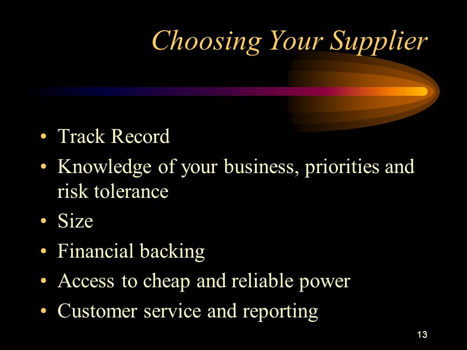 13 Choosing Your Supplier Track Record Knowledge of your business, priorities and risk tolerance Size Financial backing Access to cheap and reliable p