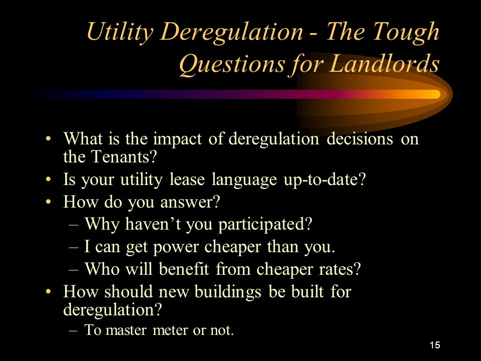 15 Utility Deregulation - The Tough Questions for Landlords What is the impact of deregulation decisions on the Tenants? Is your utility lease languag
