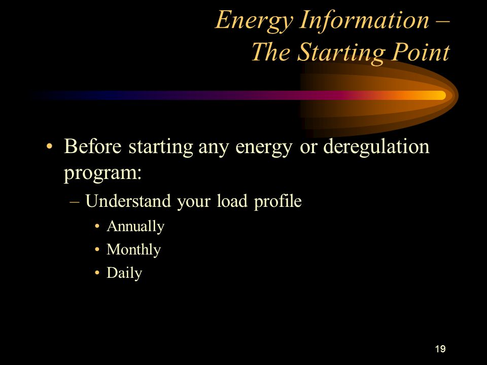 19 Energy Information – The Starting Point Before starting any energy or deregulation program: –Understand your load profile Annually Monthly Daily