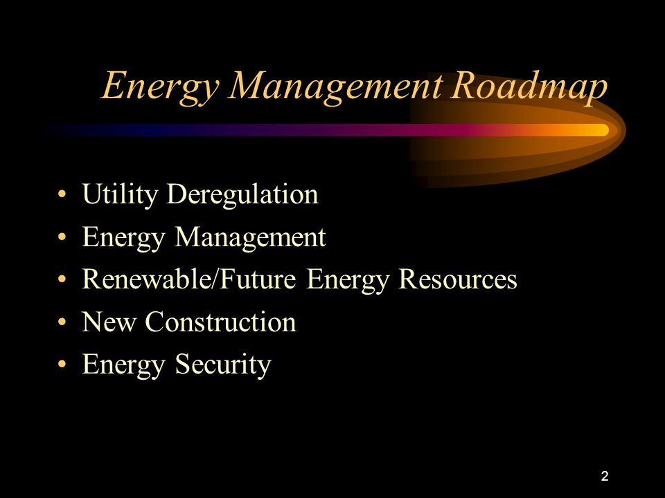 2 Energy Management Roadmap Utility Deregulation Energy Management Renewable/Future Energy Resources New Construction Energy Security