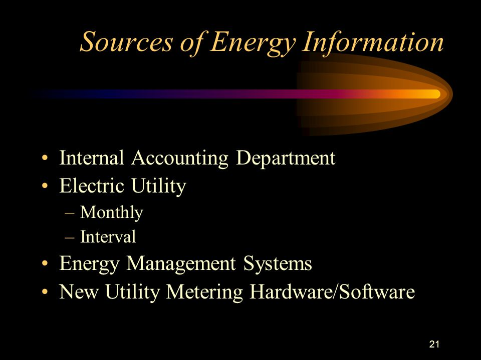 21 Sources of Energy Information Internal Accounting Department Electric Utility –Monthly –Interval Energy Management Systems New Utility Metering Hardware/Software