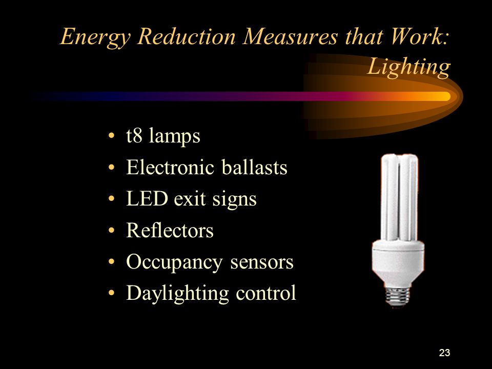 23 Energy Reduction Measures that Work: Lighting t8 lamps Electronic ballasts LED exit signs Reflectors Occupancy sensors Daylighting control