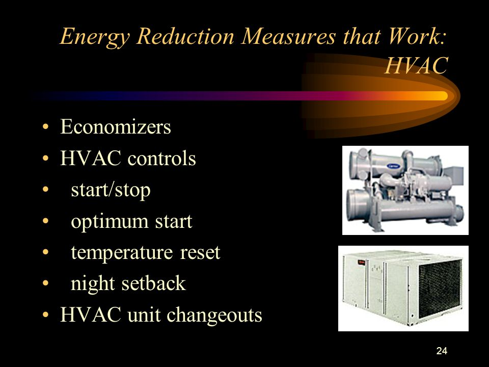 24 Energy Reduction Measures that Work: HVAC Economizers HVAC controls start/stop optimum start temperature reset night setback HVAC unit changeouts