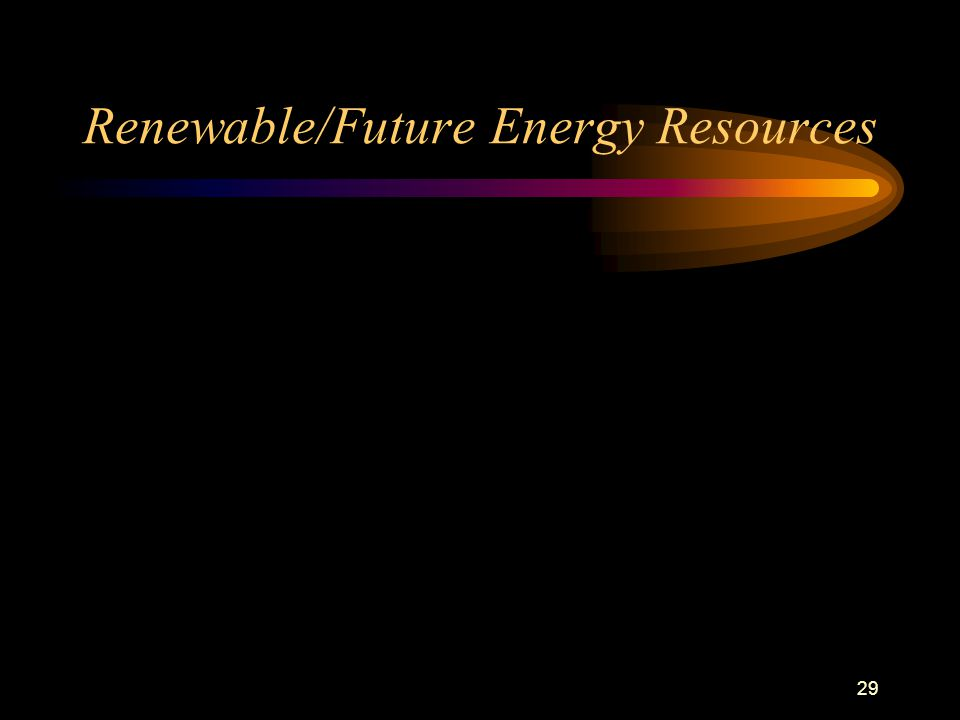 29 Renewable/Future Energy Resources