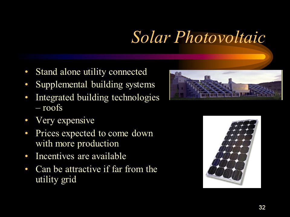 32 Solar Photovoltaic Stand alone utility connected Supplemental building systems Integrated building technologies – roofs Very expensive Prices expec
