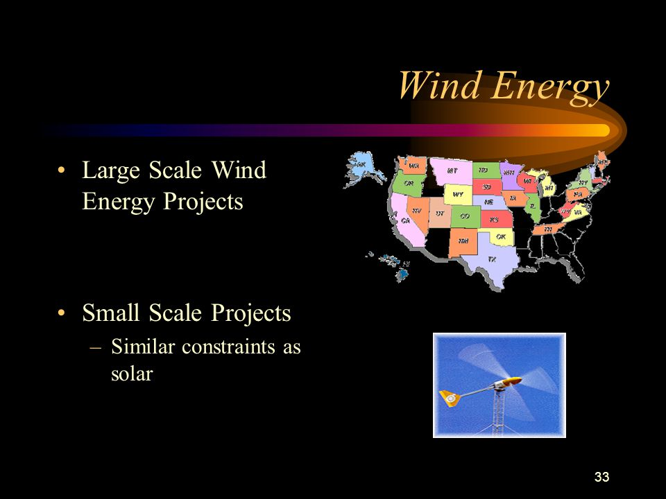 33 Wind Energy Large Scale Wind Energy Projects Small Scale Projects –Similar constraints as solar