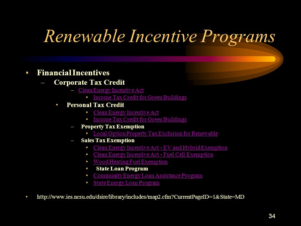 34 Renewable Incentive Programs Financial Incentives – Corporate Tax Credit –Clean Energy Incentive ActClean Energy Incentive Act Income Tax Credit for Green Buildings Personal Tax Credit Clean Energy Incentive Act Income Tax Credit for Green Buildings – Property Tax Exemption Local Option Property Tax Exclusion for Renewable – Sales Tax Exemption Clean Energy Incentive Act - EV and Hybrid Exemption Clean Energy Incentive Act - Fuel Cell Exemption Wood Heating Fuel Exemption State Loan Program Community Energy Loan Assistance Program State Energy Loan Program http://www.ies.ncsu.edu/dsire/library/includes/map2.cfm CurrentPageID=1&State=MD
