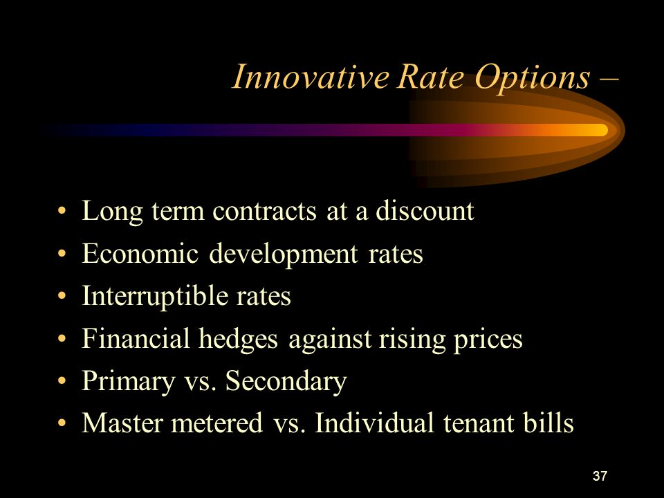 37 Innovative Rate Options – Long term contracts at a discount Economic development rates Interruptible rates Financial hedges against rising prices P