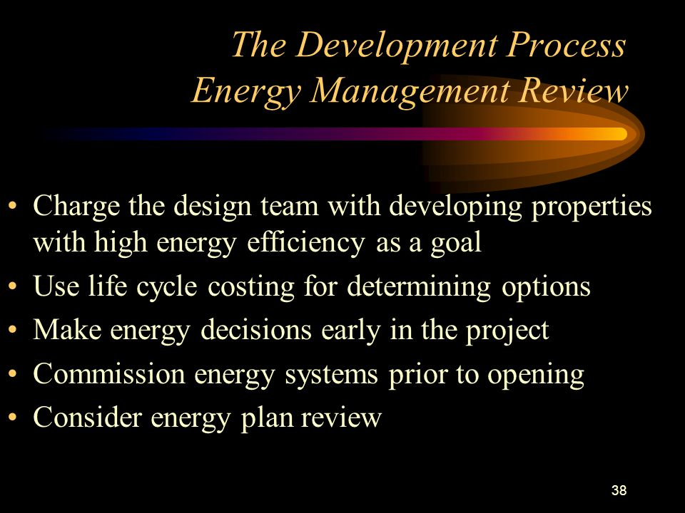 38 The Development Process Energy Management Review Charge the design team with developing properties with high energy efficiency as a goal Use life cycle costing for determining options Make energy decisions early in the project Commission energy systems prior to opening Consider energy plan review