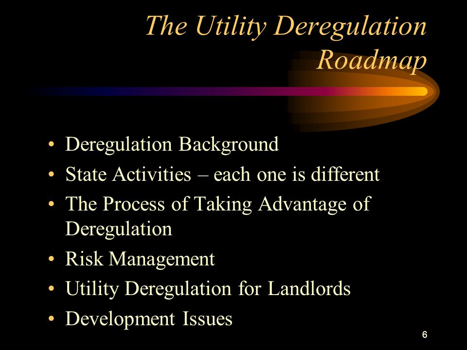 6 The Utility Deregulation Roadmap Deregulation Background State Activities – each one is different The Process of Taking Advantage of Deregulation Risk Management Utility Deregulation for Landlords Development Issues