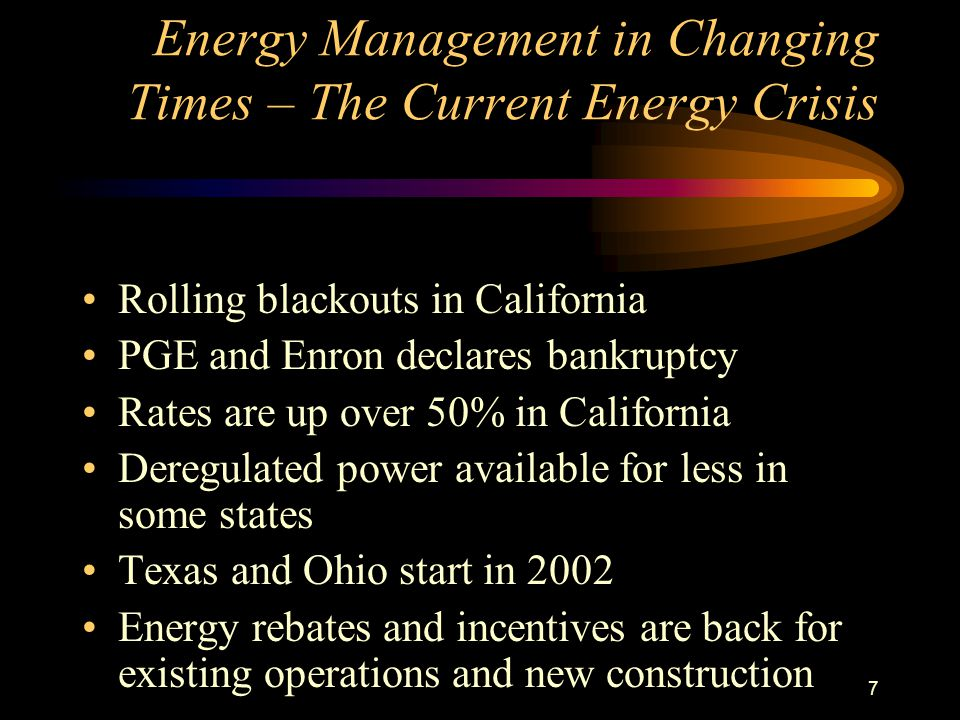 7 Energy Management in Changing Times – The Current Energy Crisis Rolling blackouts in California PGE and Enron declares bankruptcy Rates are up over 50% in California Deregulated power available for less in some states Texas and Ohio start in 2002 Energy rebates and incentives are back for existing operations and new construction