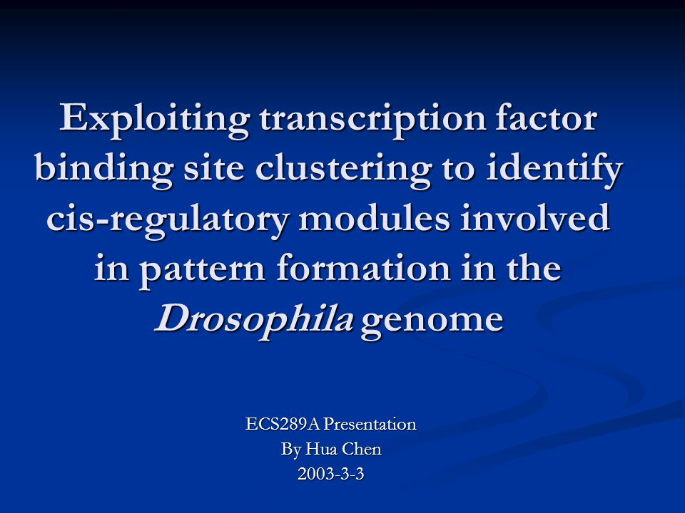 Exploiting transcription factor binding site clustering to identify cis-regulatory modules involved in pattern formation in the Drosophila genome ECS289A Presentation By Hua Chen 2003-3-3