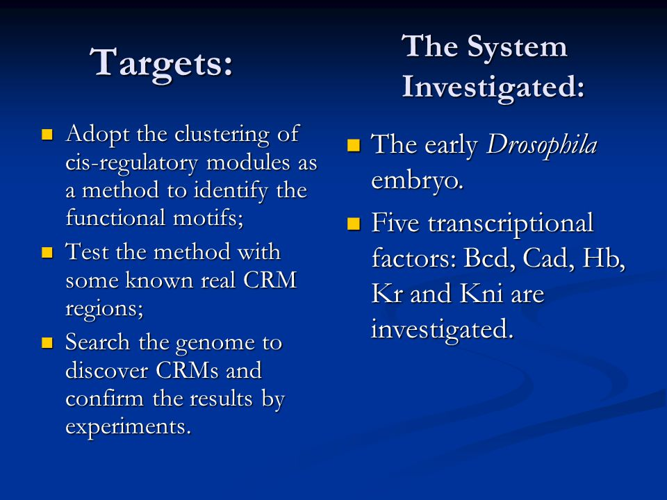Targets: Adopt the clustering of cis-regulatory modules as a method to identify the functional motifs; Adopt the clustering of cis-regulatory modules as a method to identify the functional motifs; Test the method with some known real CRM regions; Test the method with some known real CRM regions; Search the genome to discover CRMs and confirm the results by experiments.