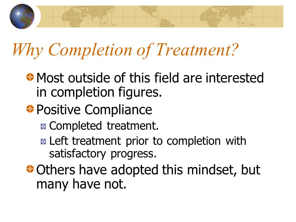 Why Completion of Treatment. Most outside of this field are interested in completion figures.