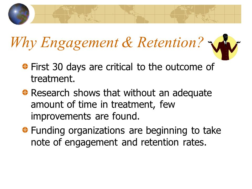 Why Engagement & Retention. First 30 days are critical to the outcome of treatment.