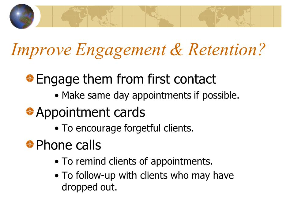 Improve Engagement & Retention? Engage them from first contact Make same day appointments if possible. Appointment cards To encourage forgetful client