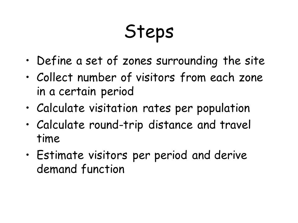 Steps Define a set of zones surrounding the site Collect number of visitors from each zone in a certain period Calculate visitation rates per populati