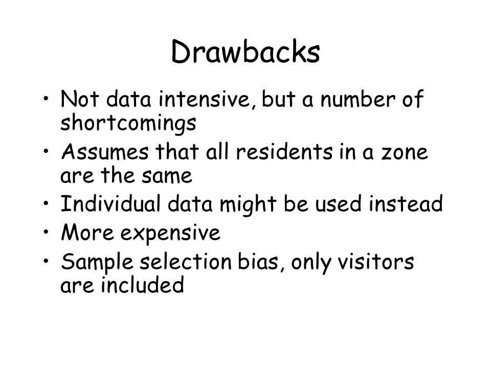 Drawbacks Not data intensive, but a number of shortcomings Assumes that all residents in a zone are the same Individual data might be used instead Mor