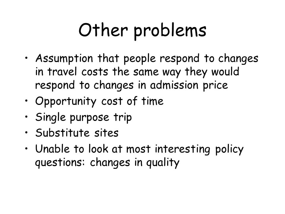 Other problems Assumption that people respond to changes in travel costs the same way they would respond to changes in admission price Opportunity cos