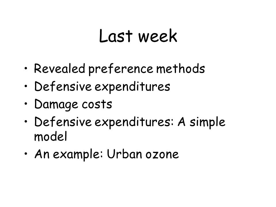 Last week Revealed preference methods Defensive expenditures Damage costs Defensive expenditures: A simple model An example: Urban ozone