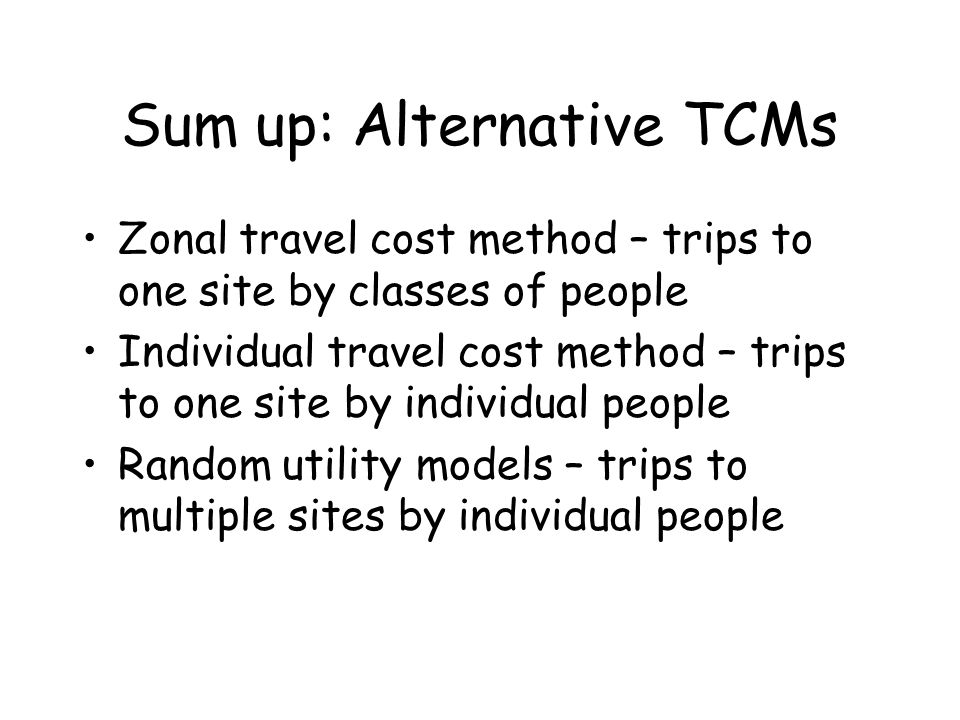 Sum up: Alternative TCMs Zonal travel cost method – trips to one site by classes of people Individual travel cost method – trips to one site by indivi
