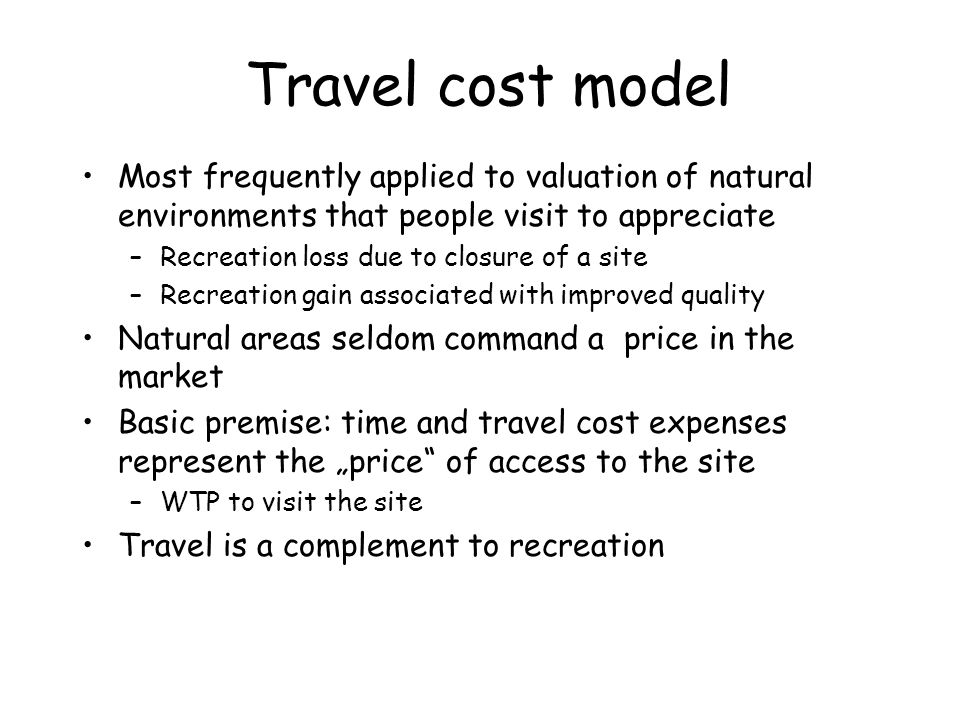 Travel cost model Most frequently applied to valuation of natural environments that people visit to appreciate –Recreation loss due to closure of a si