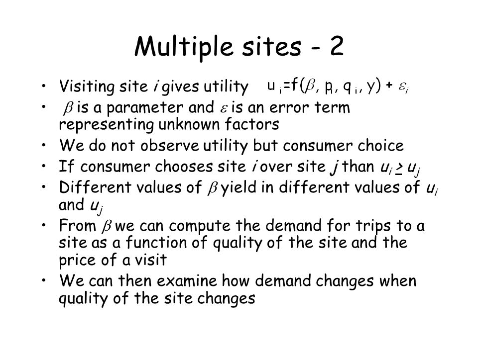 Multiple sites - 2 Visiting site i gives utility is a parameter and is an error term representing unknown factors We do not observe utility but consum