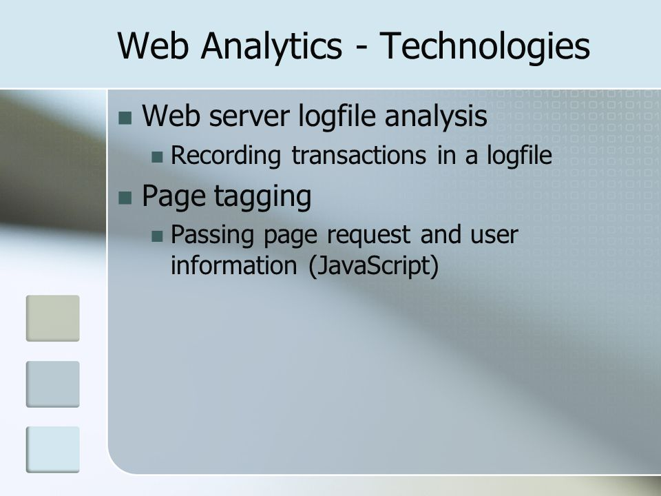 Web Analytics - Technologies Web server logfile analysis Recording transactions in a logfile Page tagging Passing page request and user information (JavaScript)