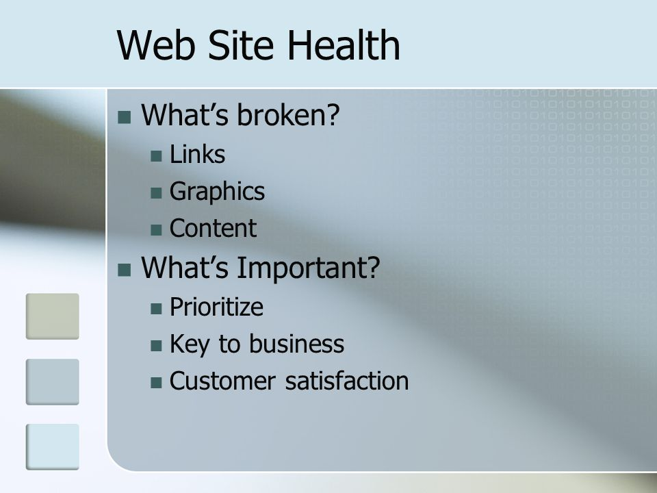 Web Site Health Whats broken? Links Graphics Content Whats Important? Prioritize Key to business Customer satisfaction
