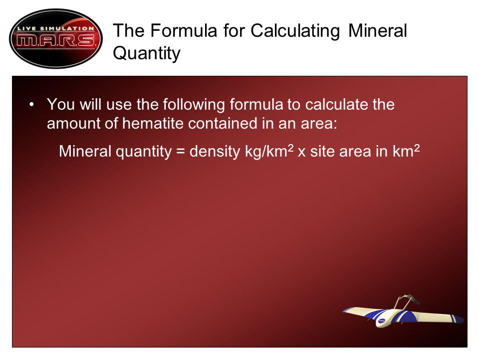 The Formula for Calculating Mineral Quantity You will use the following formula to calculate the amount of hematite contained in an area: Mineral quantity = density kg/km 2 x site area in km 2