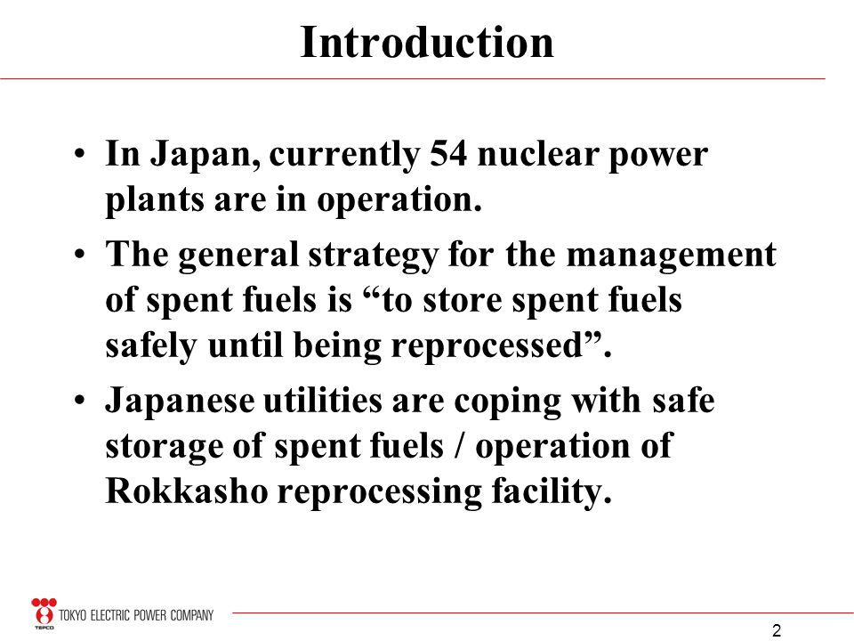 2 Introduction In Japan, currently 54 nuclear power plants are in operation. The general strategy for the management of spent fuels is to store spent