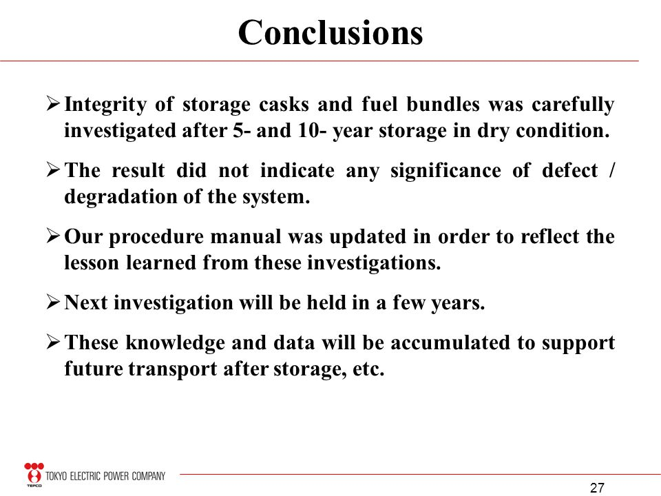 27 Conclusions Integrity of storage casks and fuel bundles was carefully investigated after 5- and 10- year storage in dry condition. The result did n