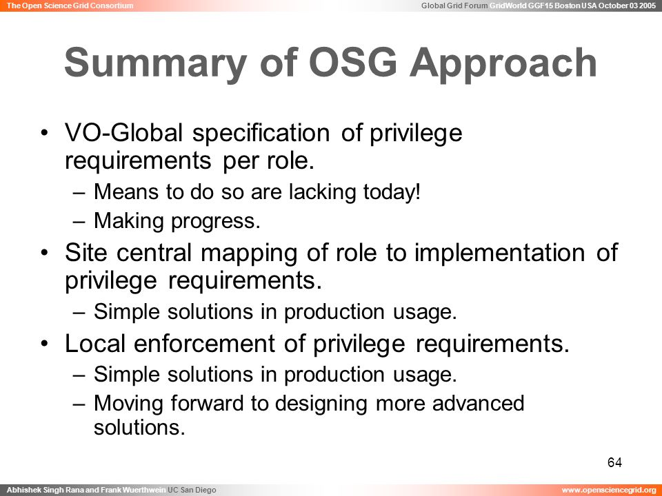 Global Grid Forum GridWorld GGF15 Boston USA October 03 2005 Abhishek Singh Rana and Frank Wuerthwein UC San Diegowww.opensciencegrid.org The Open Science Grid Consortium 64 Summary of OSG Approach VO-Global specification of privilege requirements per role.