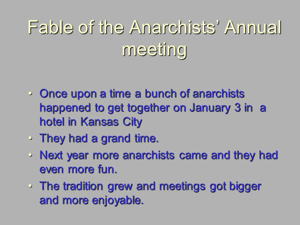 Fable of the Anarchists Annual meeting Once upon a time a bunch of anarchists happened to get together on January 3 in a hotel in Kansas CityOnce upon