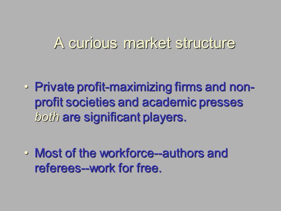 A curious market structure Private profit-maximizing firms and non- profit societies and academic presses both are significant players.Private profit-
