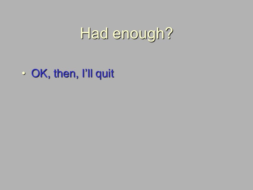 Had enough OK, then, Ill quitOK, then, Ill quit