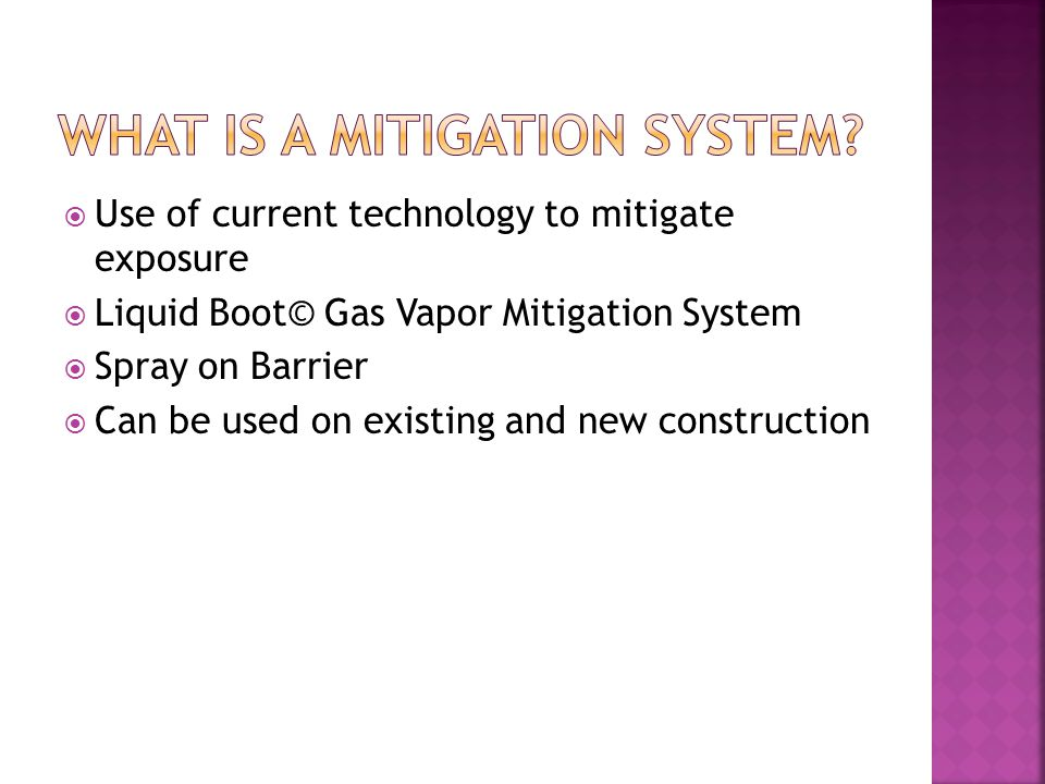 Use of current technology to mitigate exposure Liquid Boot© Gas Vapor Mitigation System Spray on Barrier Can be used on existing and new construction