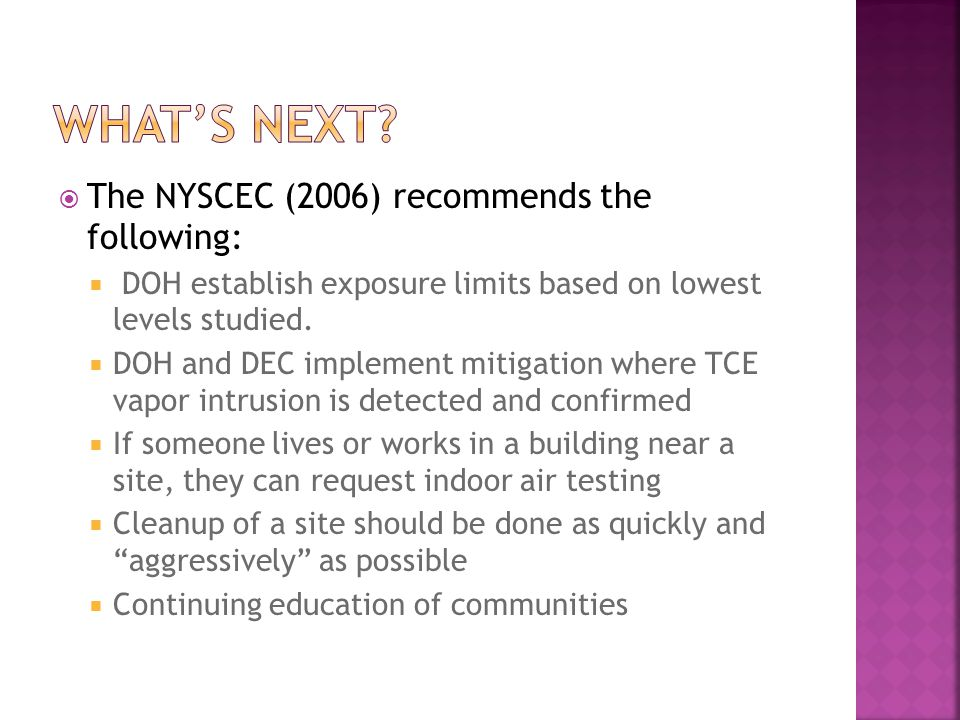 The NYSCEC (2006) recommends the following: DOH establish exposure limits based on lowest levels studied. DOH and DEC implement mitigation where TCE v
