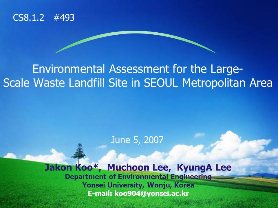 Environmental Assessment for the Large- Scale Waste Landfill Site in SEOUL Metropolitan Area June 5, 2007 Jakon Koo*, Muchoon Lee, KyungA Lee Department of Environmental Engineering Yonsei University, Wonju, Korea E-mail: koo904@yonsei.ac.kr CS8.1.2 #493